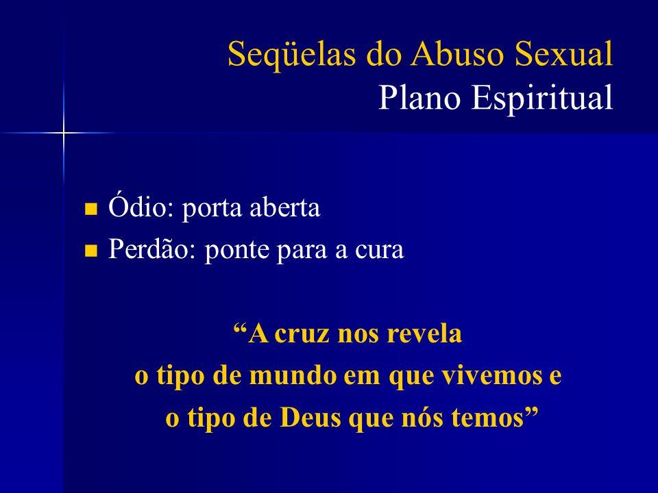 Seqüelas do Abuso Sexual Plano Espiritual Ódio: porta aberta Perdão: ponte para a cura A cruz nos revela o tipo de mundo em que vivemos e o tipo de De