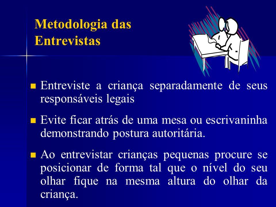 Metodologia das Entrevistas Entreviste a criança separadamente de seus responsáveis legais Evite ficar atrás de uma mesa ou escrivaninha demonstrando