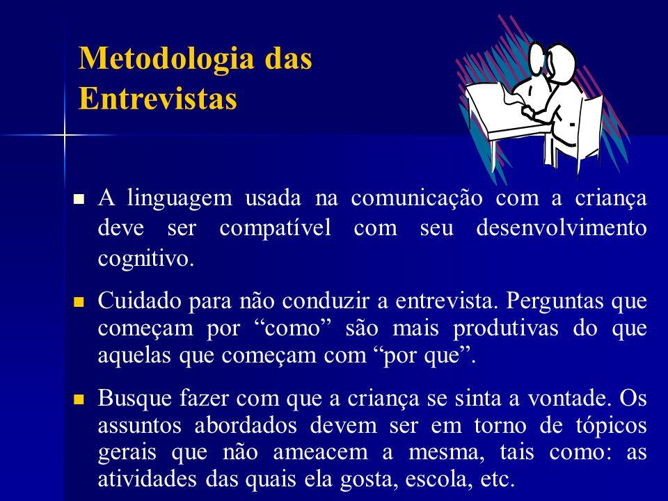 Metodologia das Entrevistas A linguagem usada na comunicação com a criança deve ser compatível com seu desenvolvimento cognitivo. Cuidado para não con