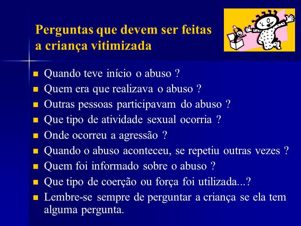 Perguntas que devem ser feitas a criança vitimizada Quando teve início o abuso ? Quem era que realizava o abuso ? Outras pessoas participavam do abuso