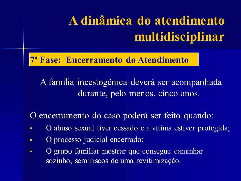A dinâmica do atendimento multidisciplinar 7ª Fase: Encerramento do Atendimento A família incestogênica deverá ser acompanhada durante, pelo menos, ci