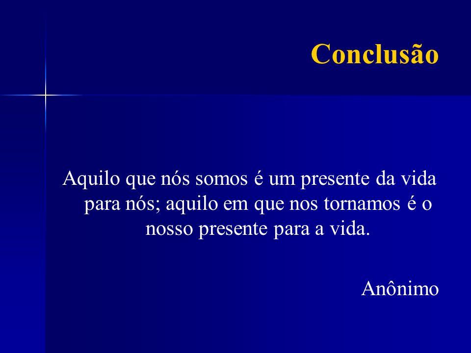 Conclusão Aquilo que nós somos é um presente da vida para nós; aquilo em que nos tornamos é o nosso presente para a vida. Anônimo