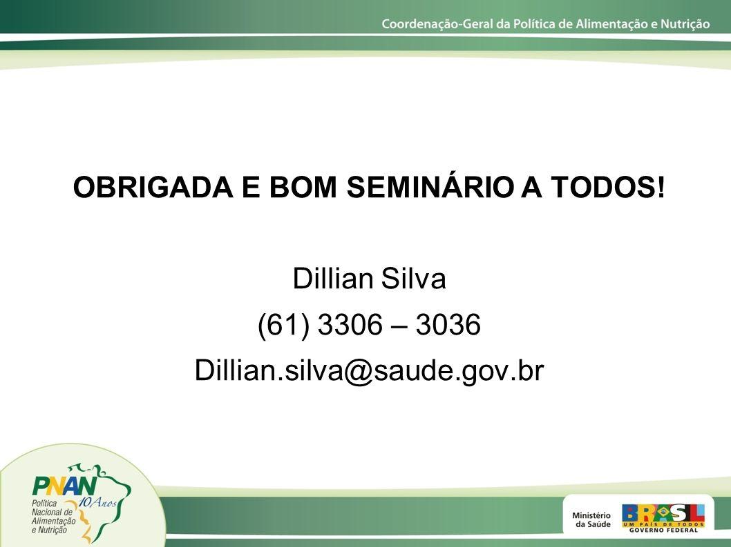 OBRIGADA E BOM SEMINÁRIO A TODOS! Dillian Silva (61) 3306 – 3036 Dillian.silva@saude.gov.br