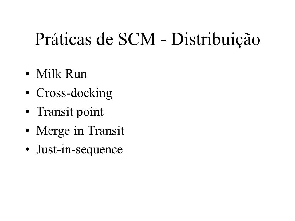 Práticas de SCM - Distribuição Milk Run Cross-docking Transit point Merge in Transit Just-in-sequence