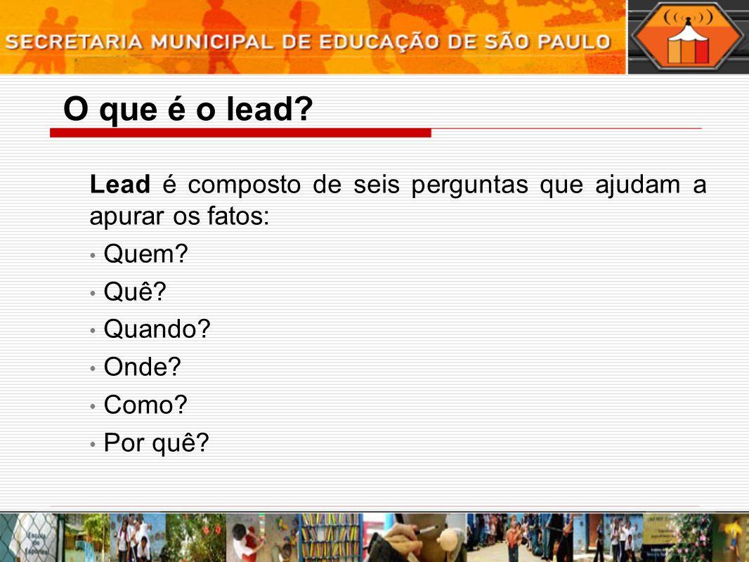 Lead é composto de seis perguntas que ajudam a apurar os fatos: Quem? Quê? Quando? Onde? Como? Por quê? O que é o lead?