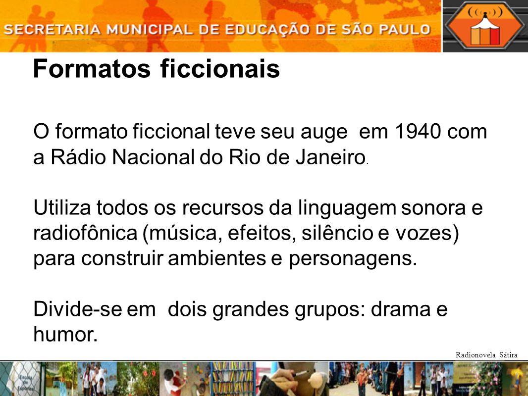 Formatos ficcionais O formato ficcional teve seu auge em 1940 com a Rádio Nacional do Rio de Janeiro. Utiliza todos os recursos da linguagem sonora e