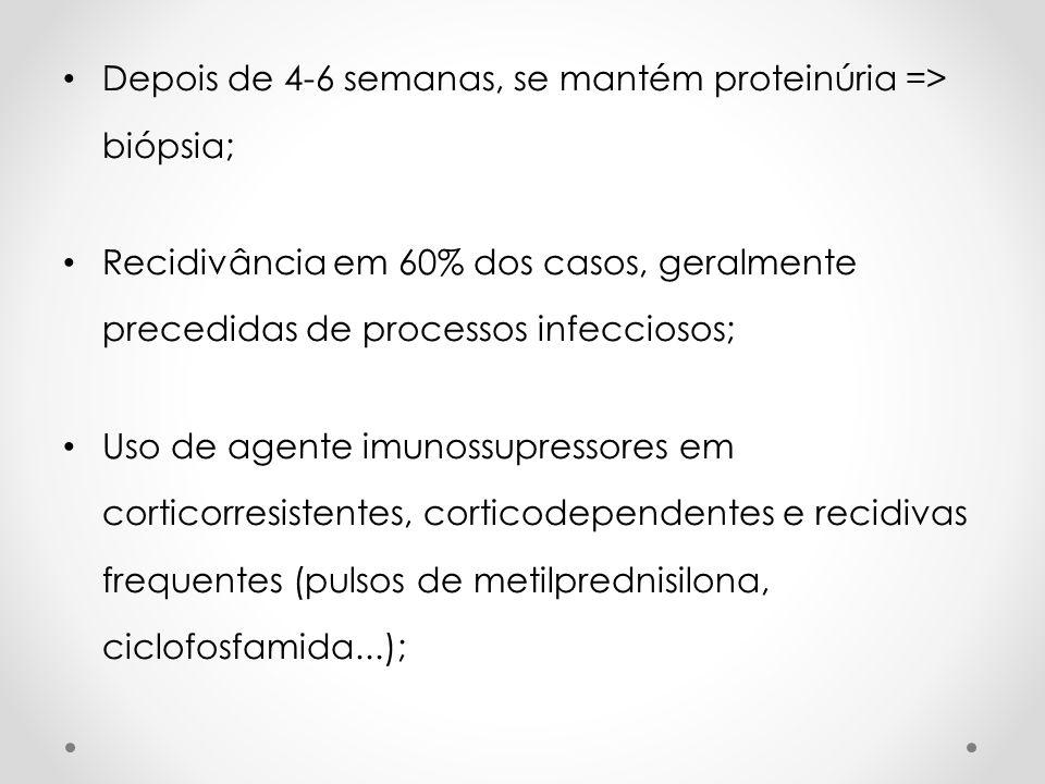 Depois de 4-6 semanas, se mantém proteinúria => biópsia; Recidivância em 60% dos casos, geralmente precedidas de processos infecciosos; Uso de agente
