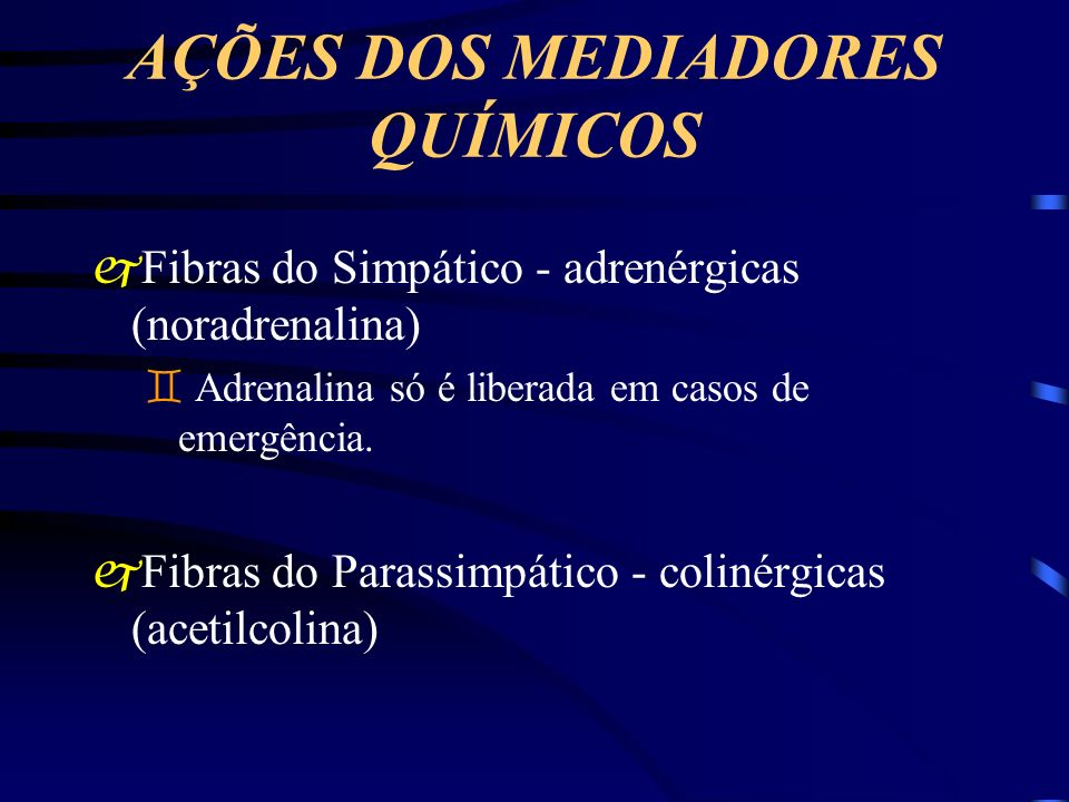 AÇÕES DOS MEDIADORES QUÍMICOS jFibras do Simpático - adrenérgicas (noradrenalina) ` Adrenalina só é liberada em casos de emergência. jFibras do Parass