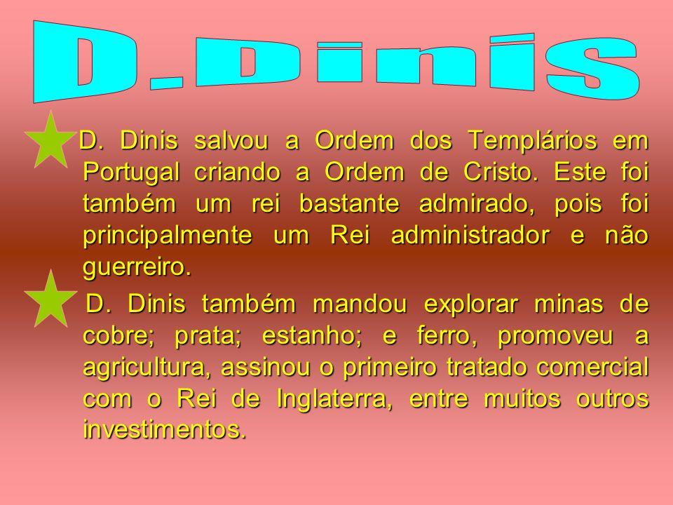 D. Dinis salvou a Ordem dos Templários em Portugal criando a Ordem de Cristo. Este foi também um rei bastante admirado, pois foi principalmente um Rei