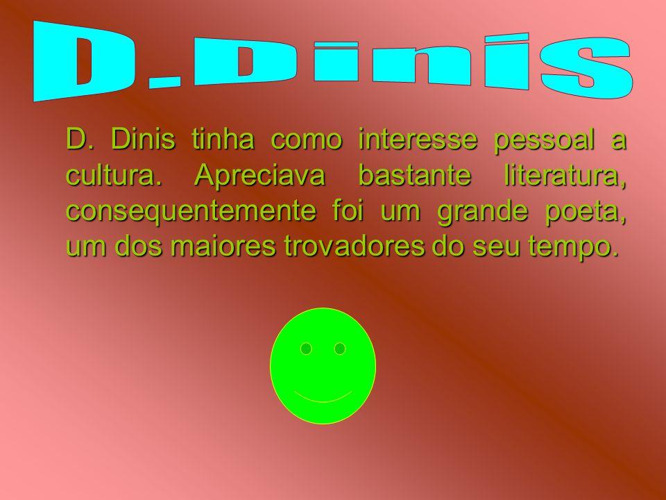 D. Dinis tinha como interesse pessoal a cultura. Apreciava bastante literatura, consequentemente foi um grande poeta, um dos maiores trovadores do seu