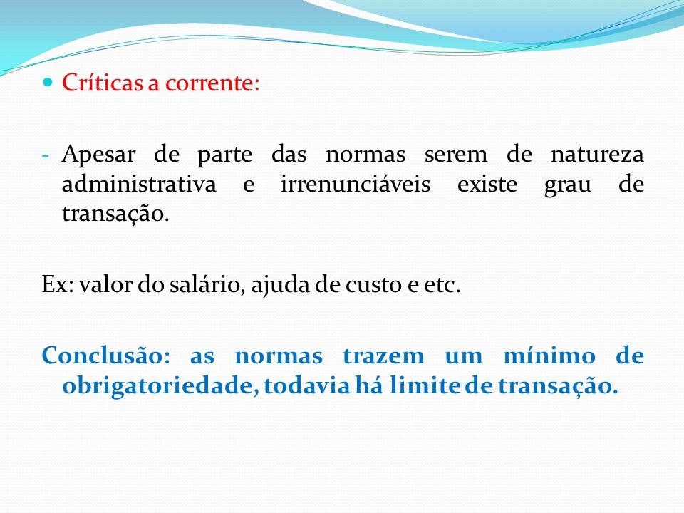 Críticas a corrente: - Apesar de parte das normas serem de natureza administrativa e irrenunciáveis existe grau de transação. Ex: valor do salário, aj