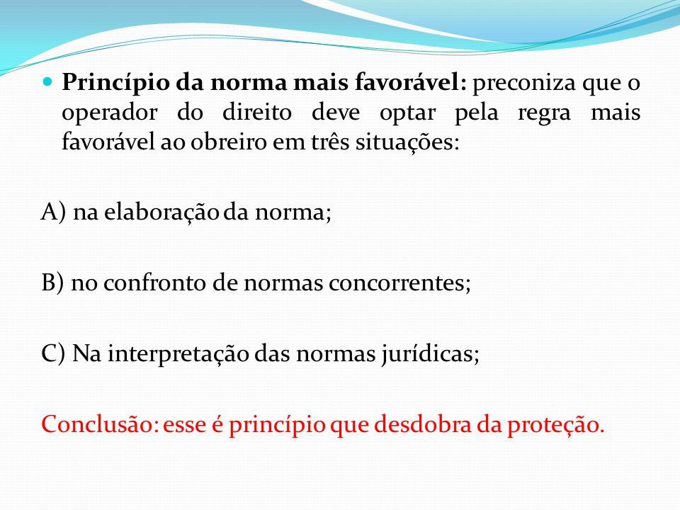 Princípio da norma mais favorável: preconiza que o operador do direito deve optar pela regra mais favorável ao obreiro em três situações: A) na elabor
