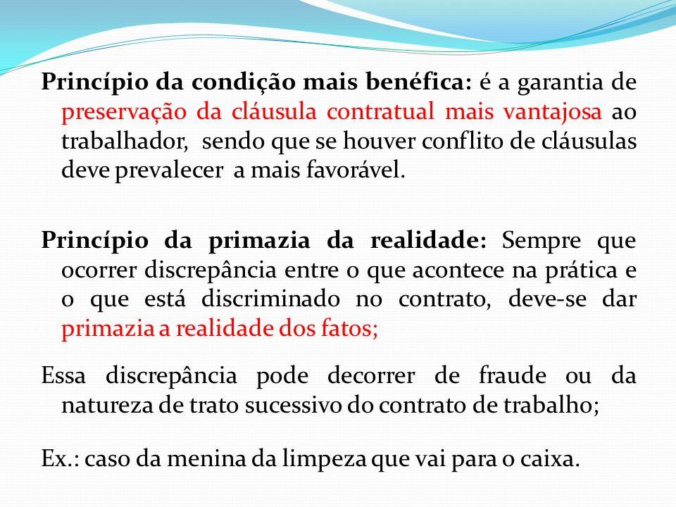 Princípio da condição mais benéfica: é a garantia de preservação da cláusula contratual mais vantajosa ao trabalhador, sendo que se houver conflito de