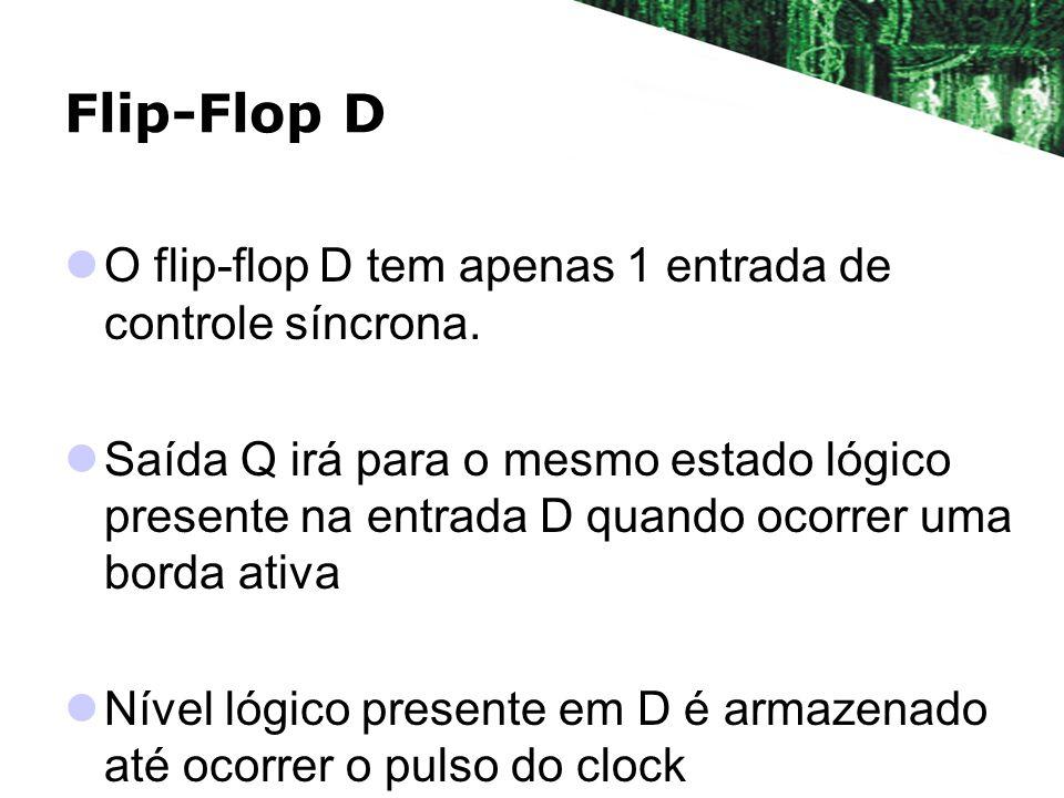 Flip-Flop D O flip-flop D tem apenas 1 entrada de controle síncrona. Saída Q irá para o mesmo estado lógico presente na entrada D quando ocorrer uma b