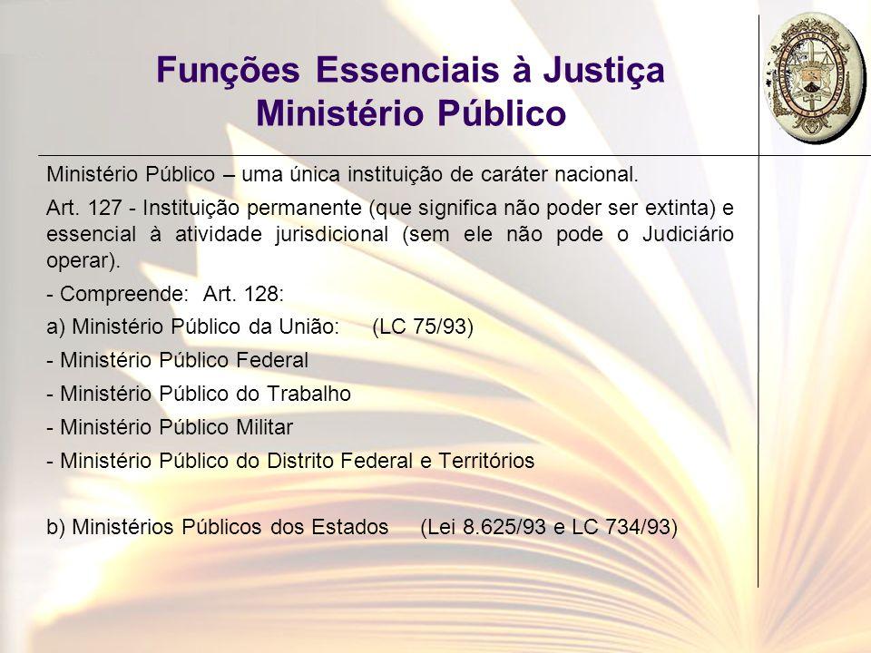 Funções Essenciais à Justiça Ministério Público Ministério Público – uma única instituição de caráter nacional. Art. 127 - Instituição permanente (que