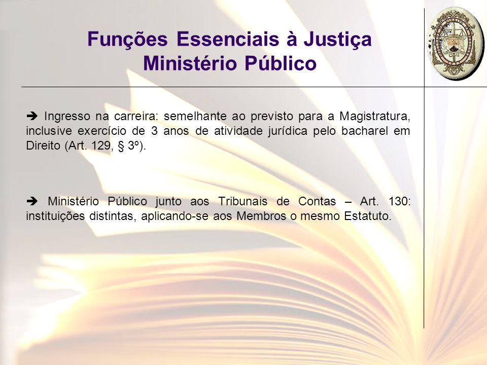 Funções Essenciais à Justiça Ministério Público Ingresso na carreira: semelhante ao previsto para a Magistratura, inclusive exercício de 3 anos de ati