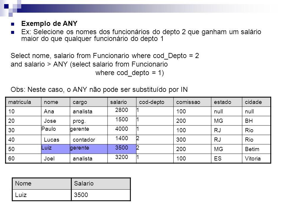 Exemplo de ANY Ex: Selecione os nomes dos funcionários do depto 2 que ganham um salário maior do que qualquer funcionário do depto 1 Select nome, sala