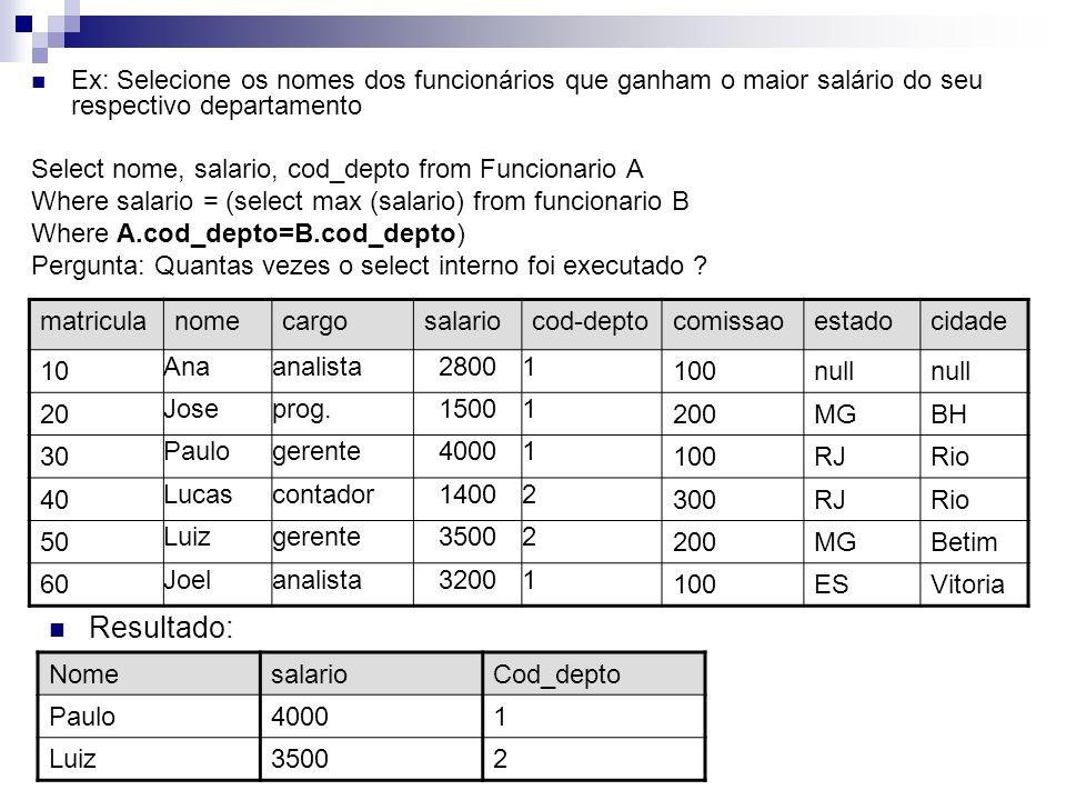 Ex: Selecione os nomes dos funcionários que ganham mais do que a média do seu respectivo departamento Select nome, salario, cod_depto from Funcionario A Where salario > (select avg (salario) from funcionario B Where A.cod_depto=B.cod_depto) Média do depto 1 = R$ 2875, média do depto 2 = R$ 2450 matriculanomecargosalariocod-deptocomissaoestadocidade 10 Anaanalista28001 100null 20 Joseprog.15001 200MGBH 30 Paulogerente40001 100RJRio 40 Lucascontador14002 300RJRio 50 Luizgerente35002 200MGBetim 60 Joelanalista32001 100ESVitoria NomesalarioCod_depto Ana28001 Paulo40001 Luiz35002 Joel32001 Resultado: