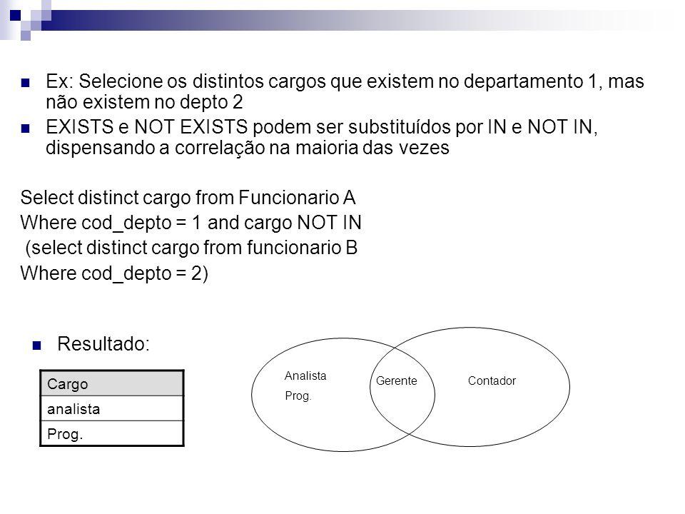 Ex: Selecione os distintos estados que existem entre os funcionários do departamento de Informática e também existem no depto de Contabilidade Select distinct estado from Funcionario A, Depto B Where A.Cod_depto = B.Cod_depto and nome_depto = Informatica and exists (Select distinct estado from Funcionario C, Depto D Where C.Cod_depto = D.Cod_depto and nome_depto = Contabilidade AND C.Estado= A.Estado) matriculanomecargosalariocod-deptocomissaoestadocidade 10 Anaanalista28001 100null 20 Joseprog.15001 200MGBH 30 Paulogerente40001 100RJRio 40 Lucascontador14002 300RJRio 50 Luizgerente35002 200MGBetim 60 Joelanalista32001 100ESVitoria Estado MG RJ Resultado: RJ MG ES