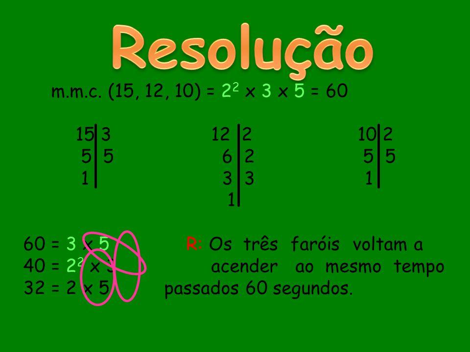 m.m.c. (15, 12, 10) = 2 2 x 3 x 5 = 60 15 312 2 10 2 5 5 6 2 5 5 1 3 3 1 1 60 = 3 x 5 R: Os três faróis voltam a 40 = 2 2 x 3acender ao mesmo tempo 32