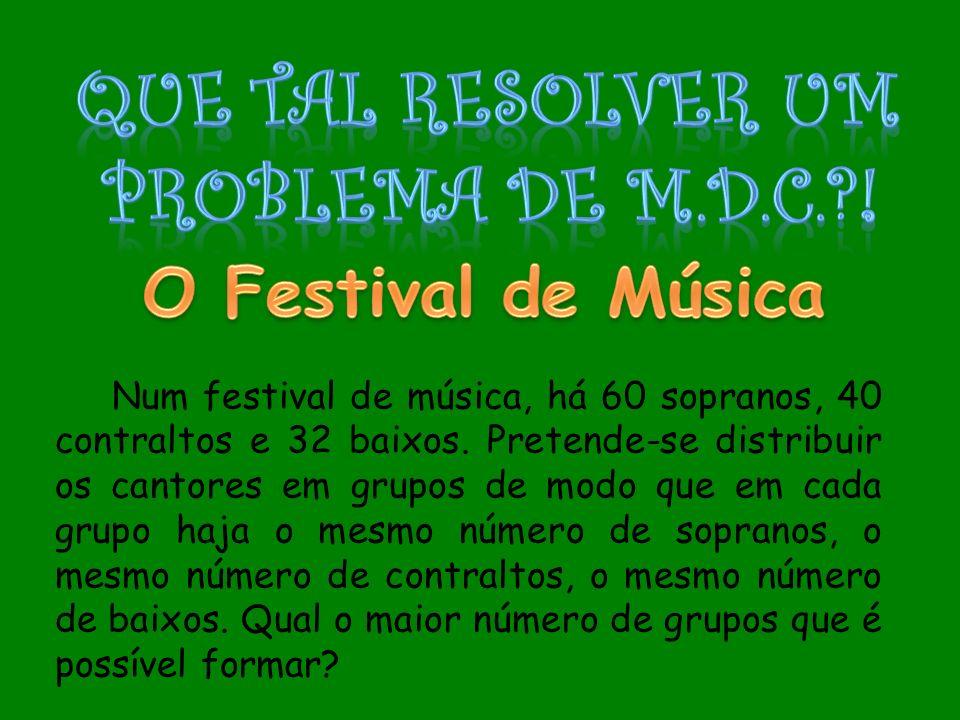 Num festival de música, há 60 sopranos, 40 contraltos e 32 baixos. Pretende-se distribuir os cantores em grupos de modo que em cada grupo haja o mesmo