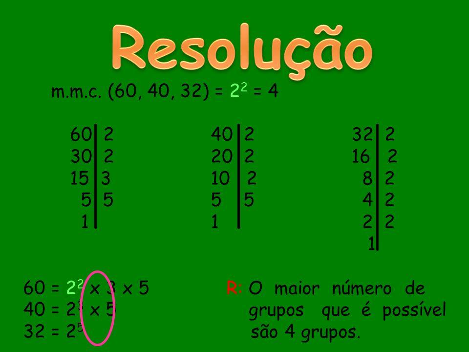 m.m.c. (60, 40, 32) = 2 2 = 4 60 240 232 2 30 2 20 216 2 15 3 10 2 8 2 5 55 5 4 2 11 2 2 1 60 = 2 2 x 3 x 5 R: O maior número de 40 = 2 3 x 5 grupos q
