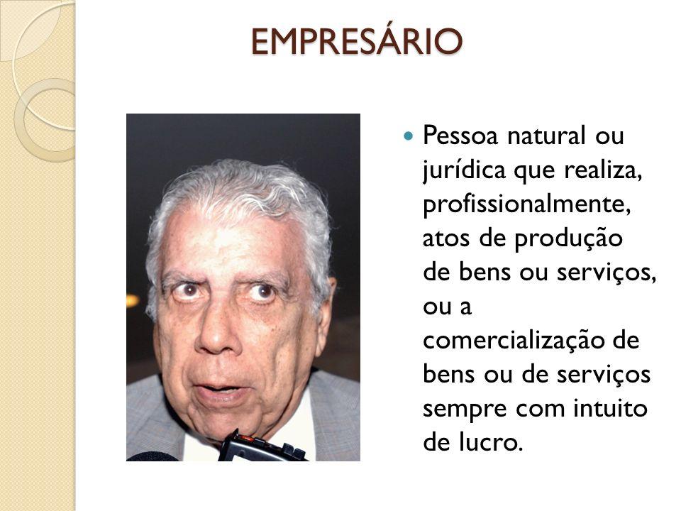 EMPRESÁRIO Pessoa natural ou jurídica que realiza, profissionalmente, atos de produção de bens ou serviços, ou a comercialização de bens ou de serviço