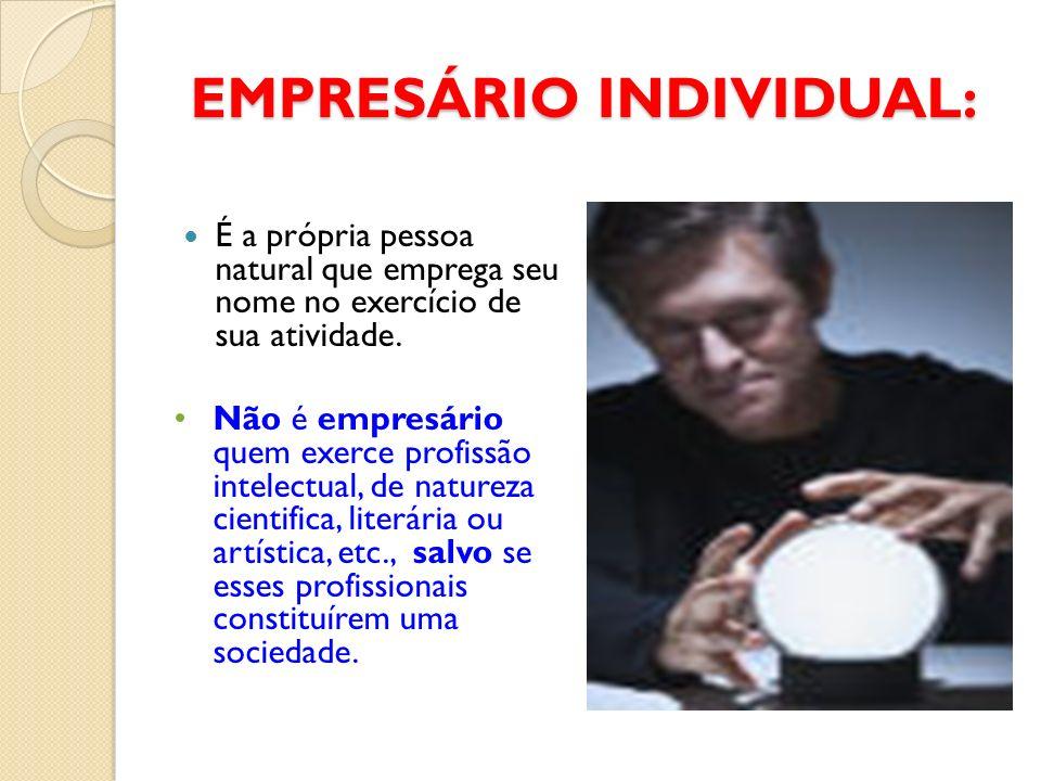 EMPRESÁRIO INDIVIDUAL: EMPRESÁRIO INDIVIDUAL: É a própria pessoa natural que emprega seu nome no exercício de sua atividade. Não é empresário quem exe