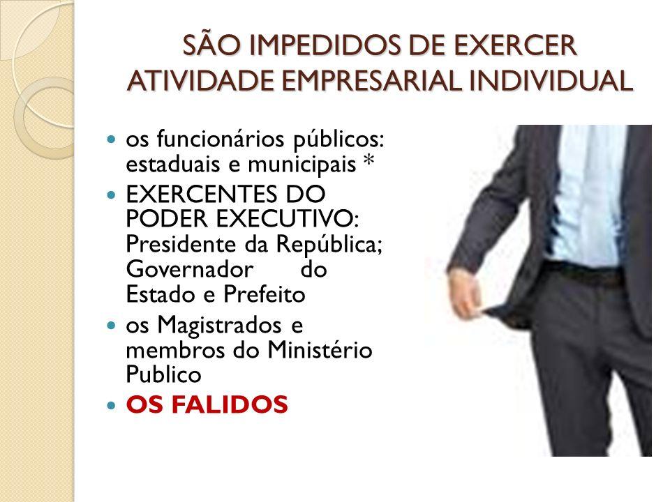SÃO IMPEDIDOS DE EXERCER ATIVIDADE EMPRESARIAL INDIVIDUAL os funcionários públicos: estaduais e municipais * EXERCENTES DO PODER EXECUTIVO: Presidente
