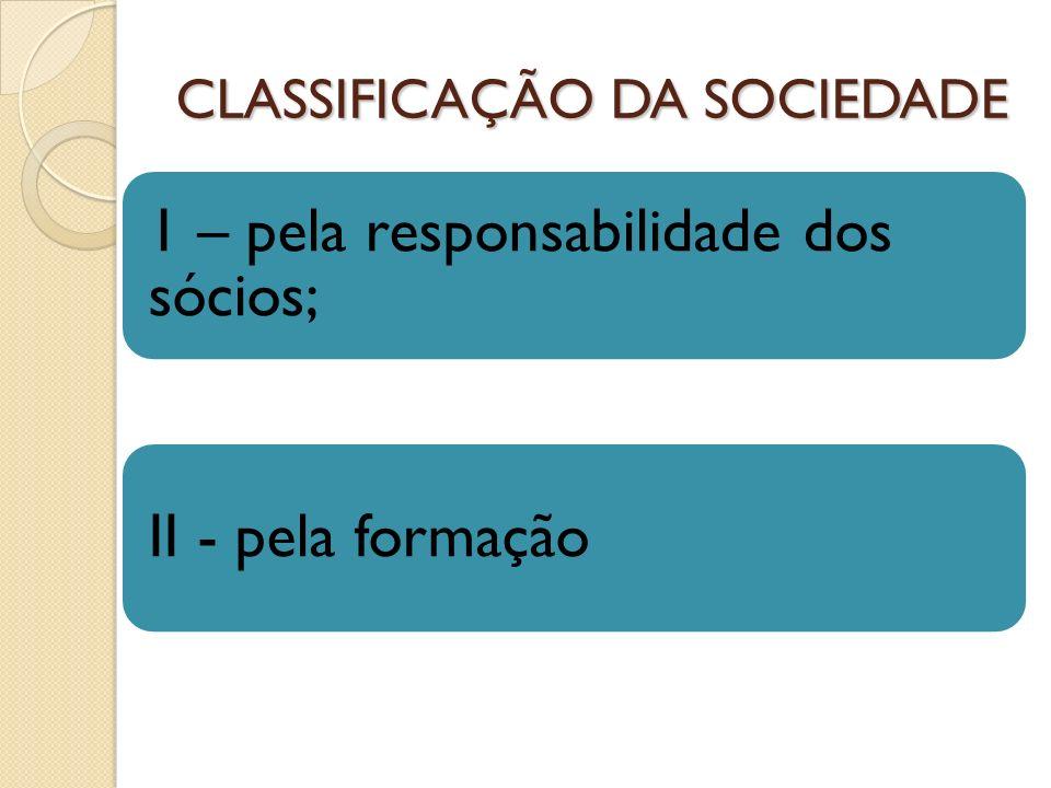 CLASSIFICAÇÃO DA SOCIEDADE 1 – pela responsabilidade dos sócios; II - pela formação