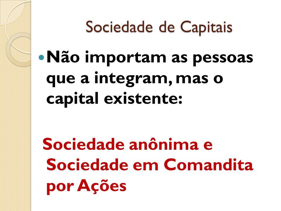Sociedade de Capitais Não importam as pessoas que a integram, mas o capital existente: Sociedade anônima e Sociedade em Comandita por Ações