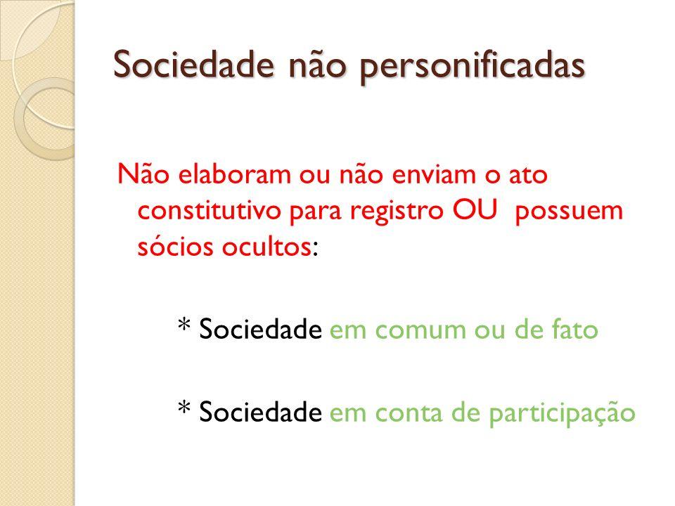 Sociedade não personificadas Não elaboram ou não enviam o ato constitutivo para registro OU possuem sócios ocultos: * Sociedade em comum ou de fato *