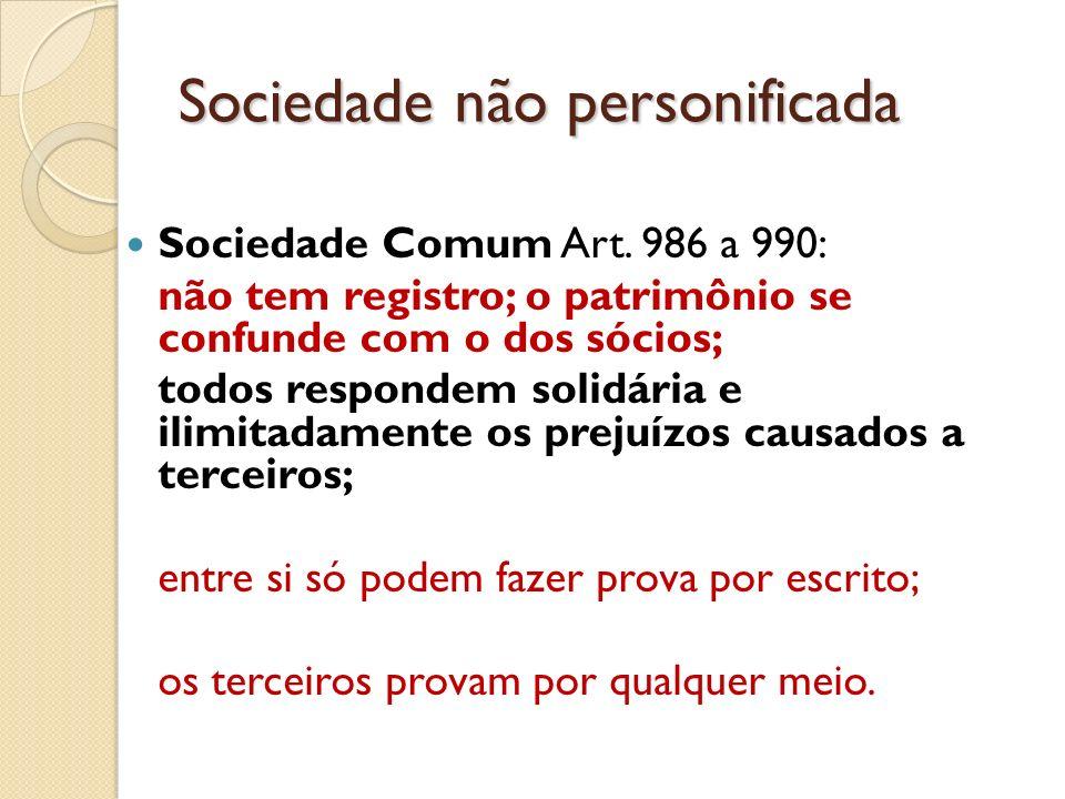 Sociedade não personificada Sociedade Comum Art. 986 a 990: não tem registro; o patrimônio se confunde com o dos sócios; todos respondem solidária e i