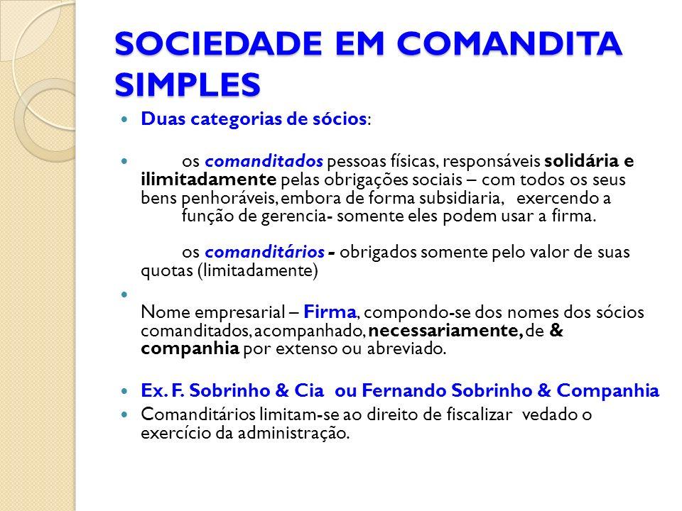SOCIEDADE EM COMANDITA SIMPLES Duas categorias de sócios: os comanditados pessoas físicas, responsáveis solidária e ilimitadamente pelas obrigações so