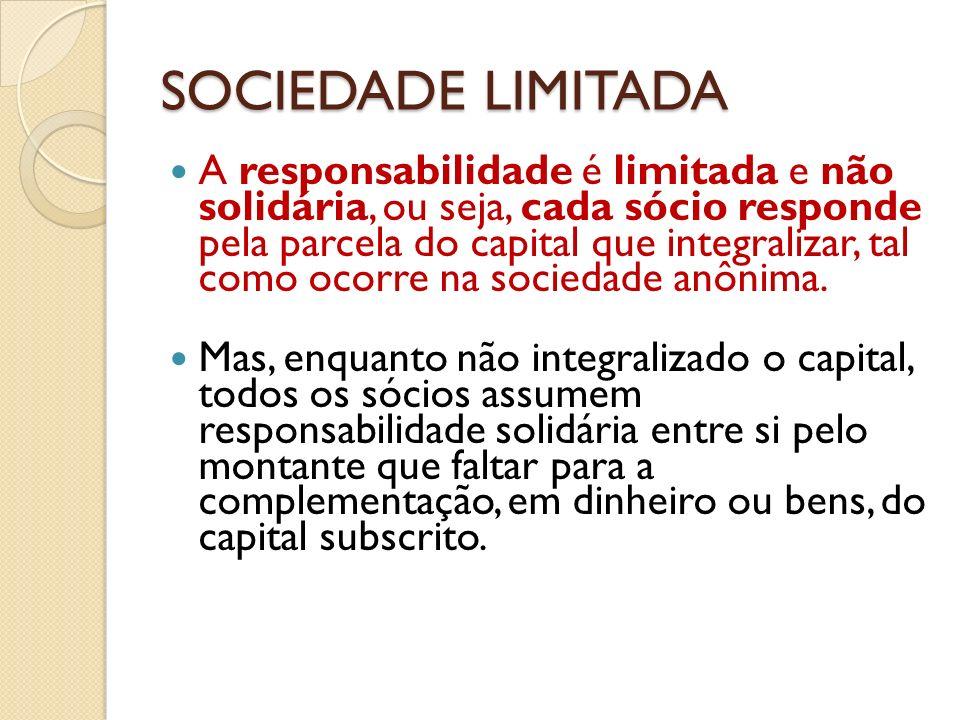 SOCIEDADE LIMITADA A responsabilidade é limitada e não solidária, ou seja, cada sócio responde pela parcela do capital que integralizar, tal como ocor