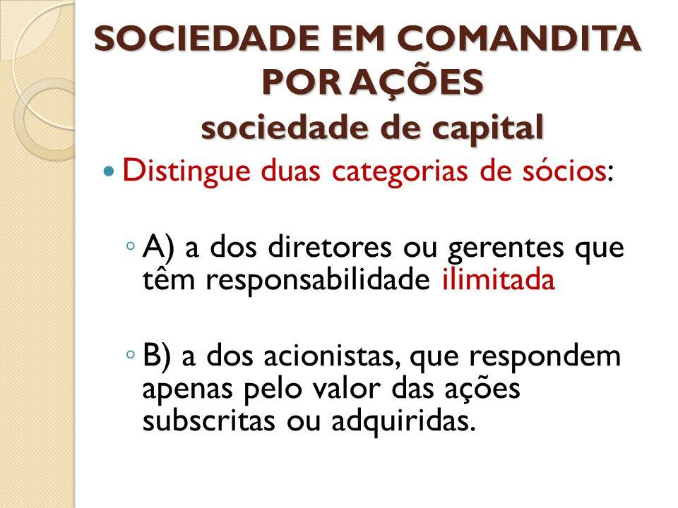 SOCIEDADE EM COMANDITA POR AÇÕES sociedade de capital Distingue duas categorias de sócios: A) a dos diretores ou gerentes que têm responsabilidade ili