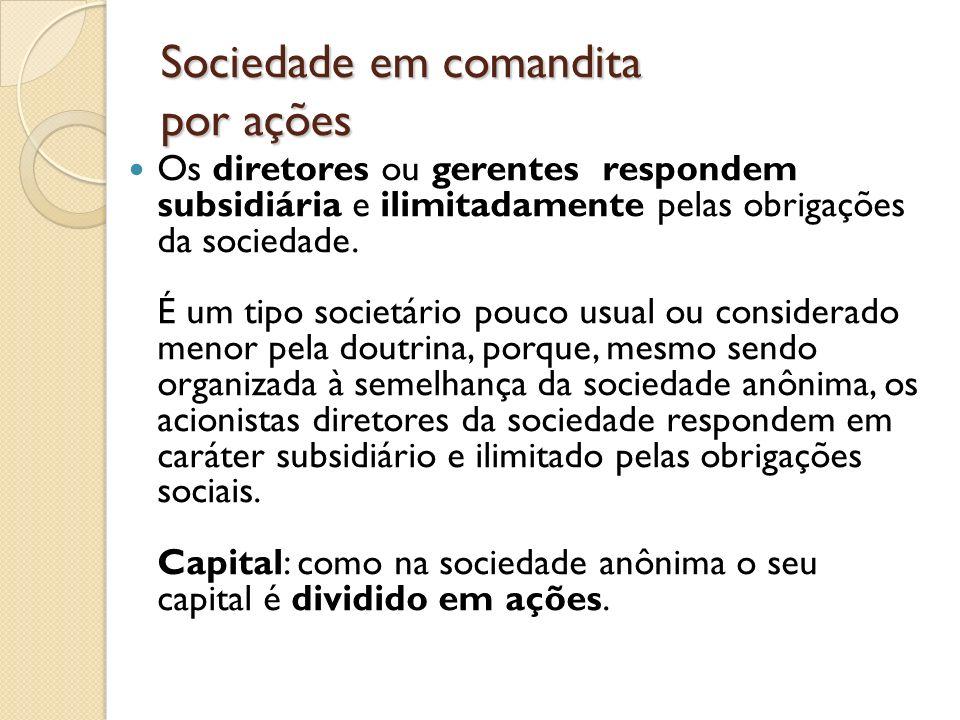 Sociedade em comandita por ações Os diretores ou gerentes respondem subsidiária e ilimitadamente pelas obrigações da sociedade. É um tipo societário p
