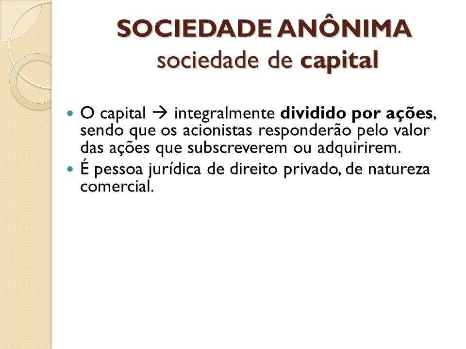 SOCIEDADE ANÔNIMA sociedade de capital O capital integralmente dividido por ações, sendo que os acionistas responderão pelo valor das ações que subscr