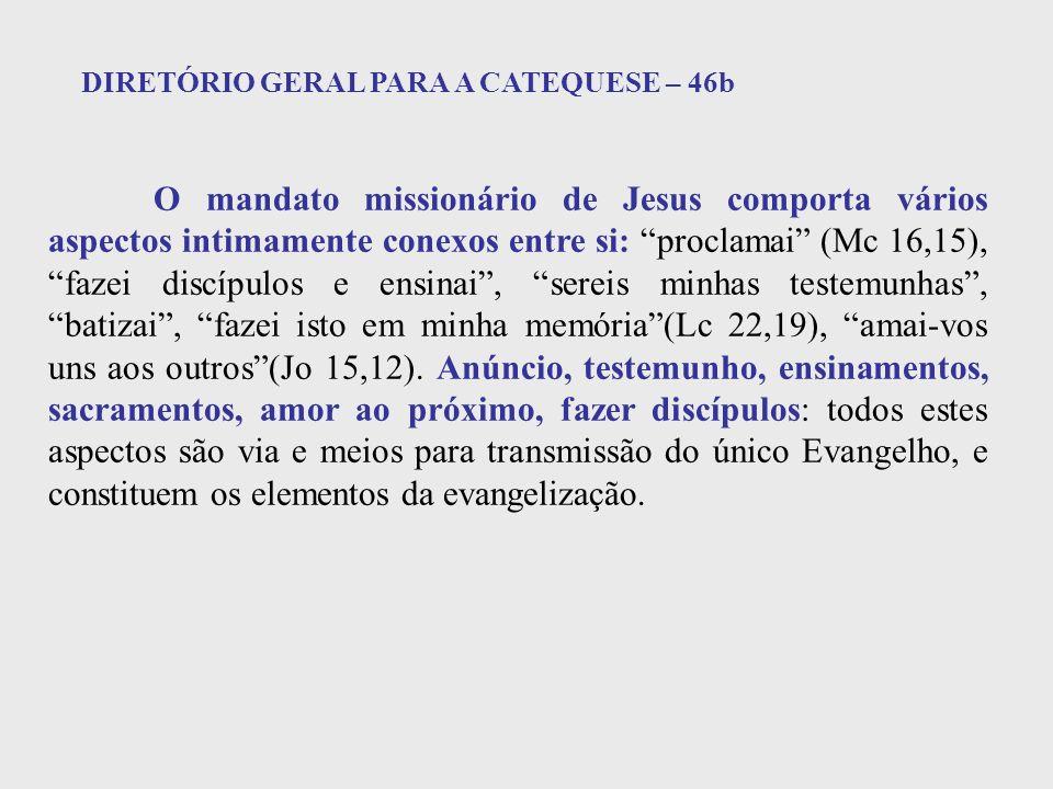 DIRETÓRIO GERAL PARA A CATEQUESE – 46b O mandato missionário de Jesus comporta vários aspectos intimamente conexos entre si: proclamai (Mc 16,15), faz