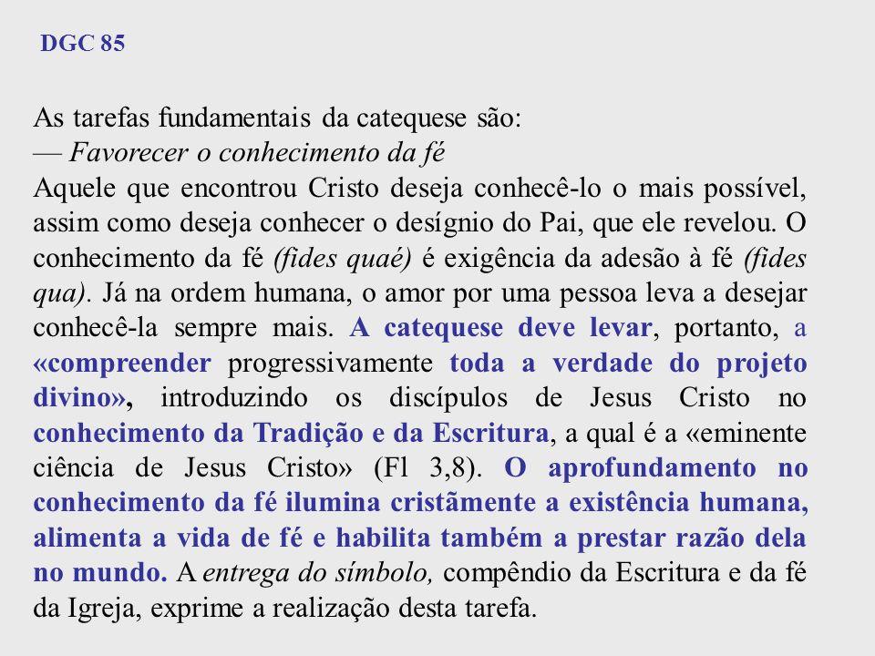 As tarefas fundamentais da catequese são: Favorecer o conhecimento da fé Aquele que encontrou Cristo deseja conhecê-lo o mais possível, assim como des