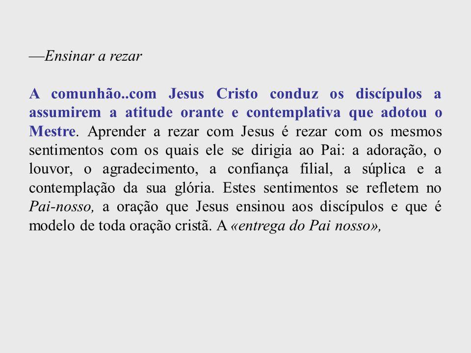 Ensinar a rezar A comunhão..com Jesus Cristo conduz os discípulos a assumirem a atitude orante e contemplativa que adotou o Mestre. Aprender a rezar c