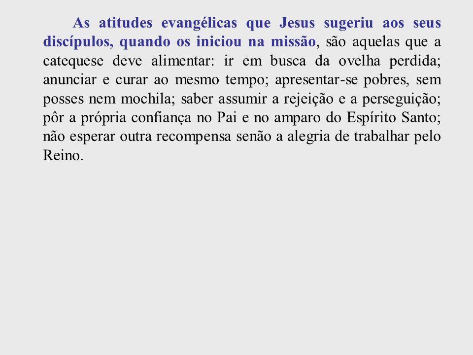 As atitudes evangélicas que Jesus sugeriu aos seus discípulos, quando os iniciou na missão, são aquelas que a catequese deve alimentar: ir em busca da