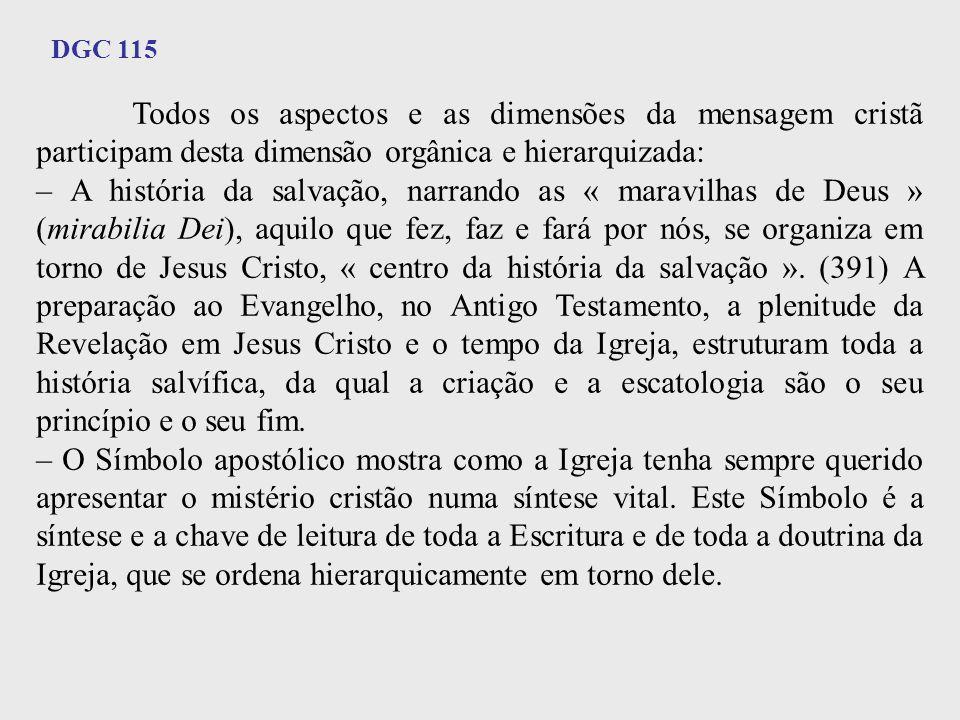 DGC 115 Todos os aspectos e as dimensões da mensagem cristã participam desta dimensão orgânica e hierarquizada: – A história da salvação, narrando as