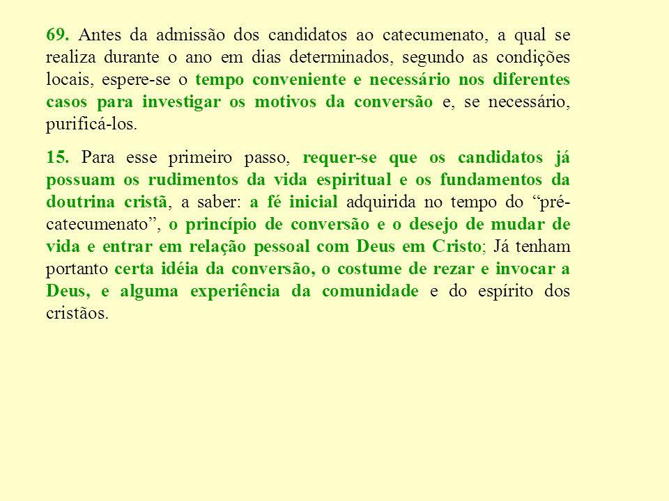 69. Antes da admissão dos candidatos ao catecumenato, a qual se realiza durante o ano em dias determinados, segundo as condições locais, espere-se o t