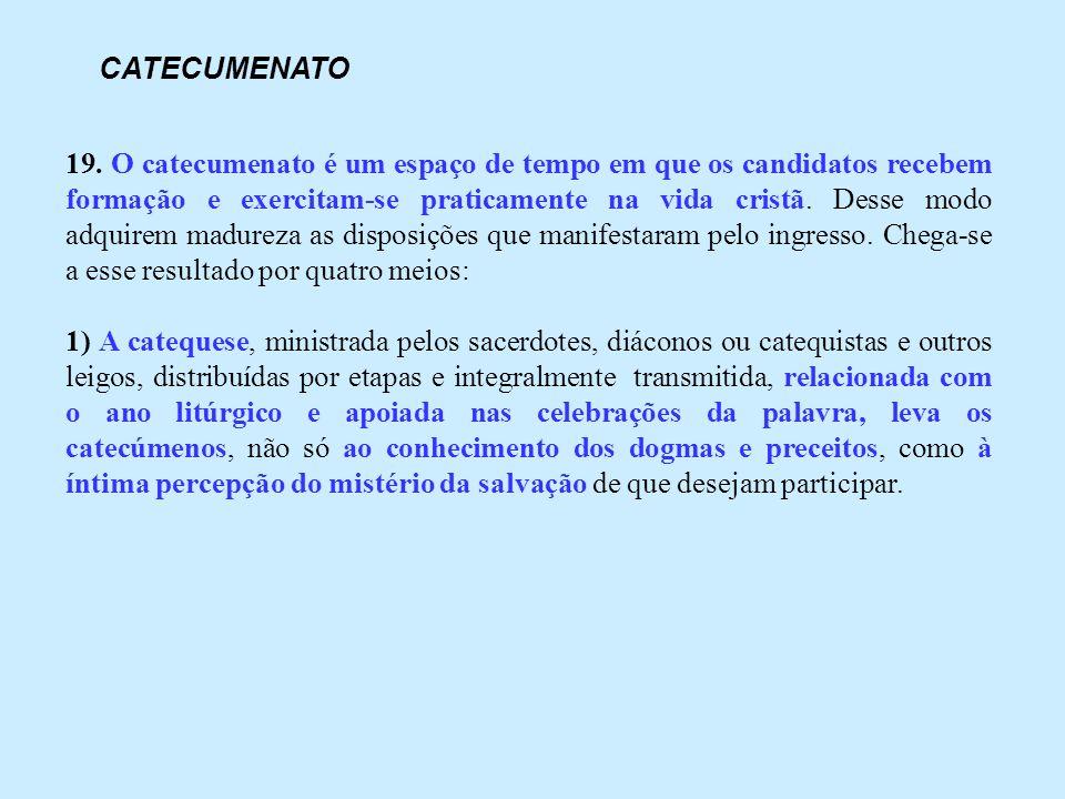 19. O catecumenato é um espaço de tempo em que os candidatos recebem formação e exercitam-se praticamente na vida cristã. Desse modo adquirem madureza