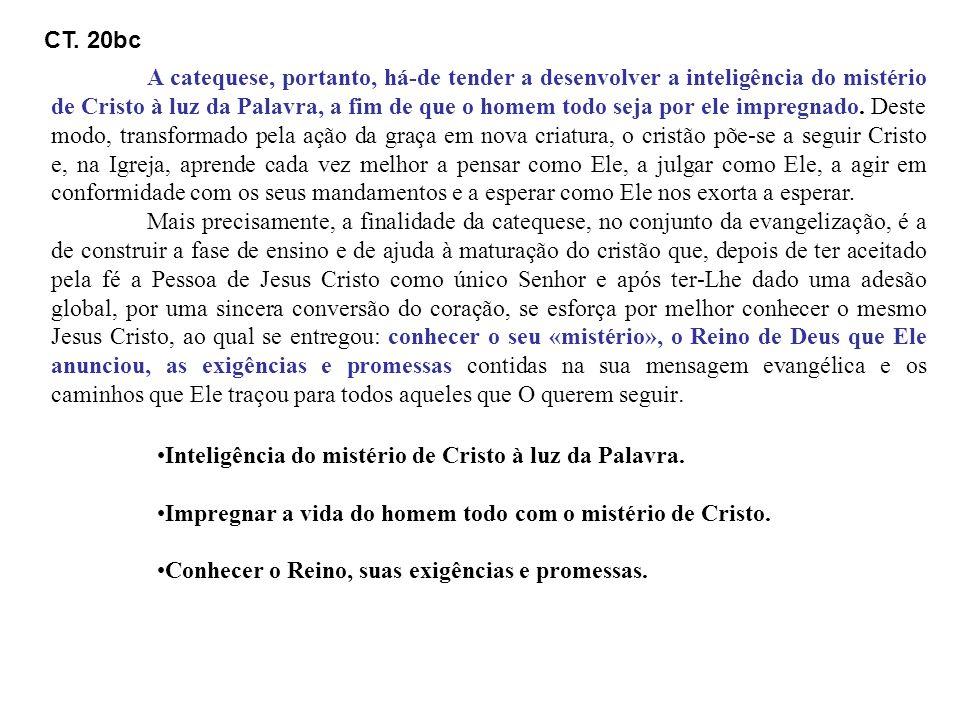 CT. 20bc A catequese, portanto, há-de tender a desenvolver a inteligência do mistério de Cristo à luz da Palavra, a fim de que o homem todo seja por e