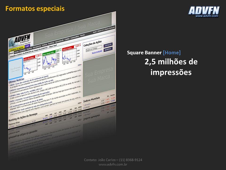 Contato: João Carlos – (11) 8368-9124 www.advfn.com.br Square Banner [Home] 2,5 milhões de impressões Formatos especiais