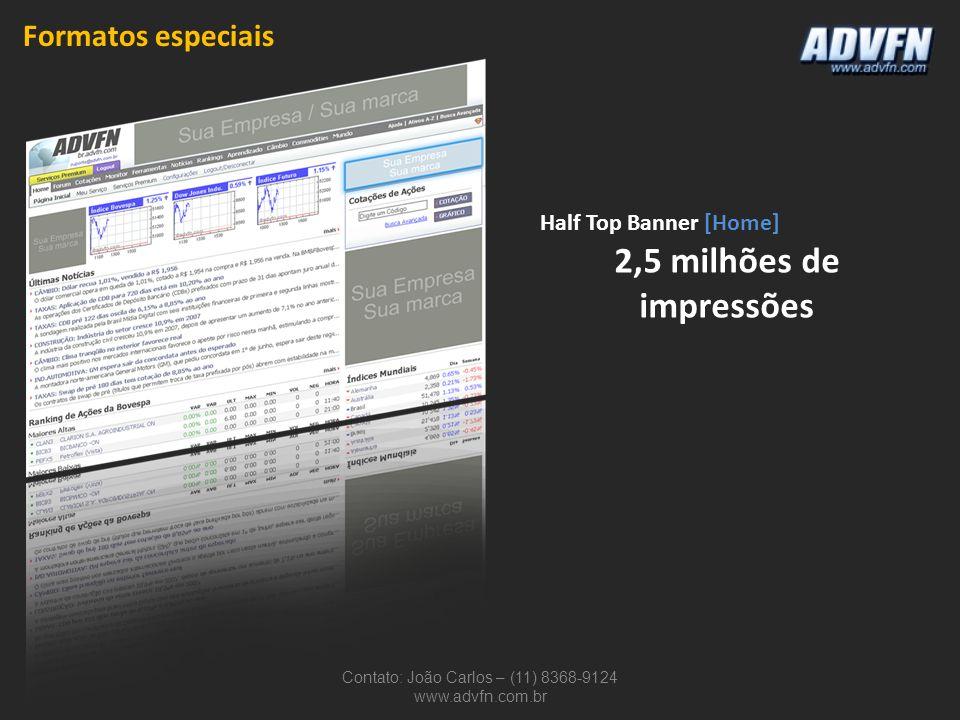 Contato: João Carlos – (11) 8368-9124 www.advfn.com.br Half Top Banner [Home] 2,5 milhões de impressões Formatos especiais