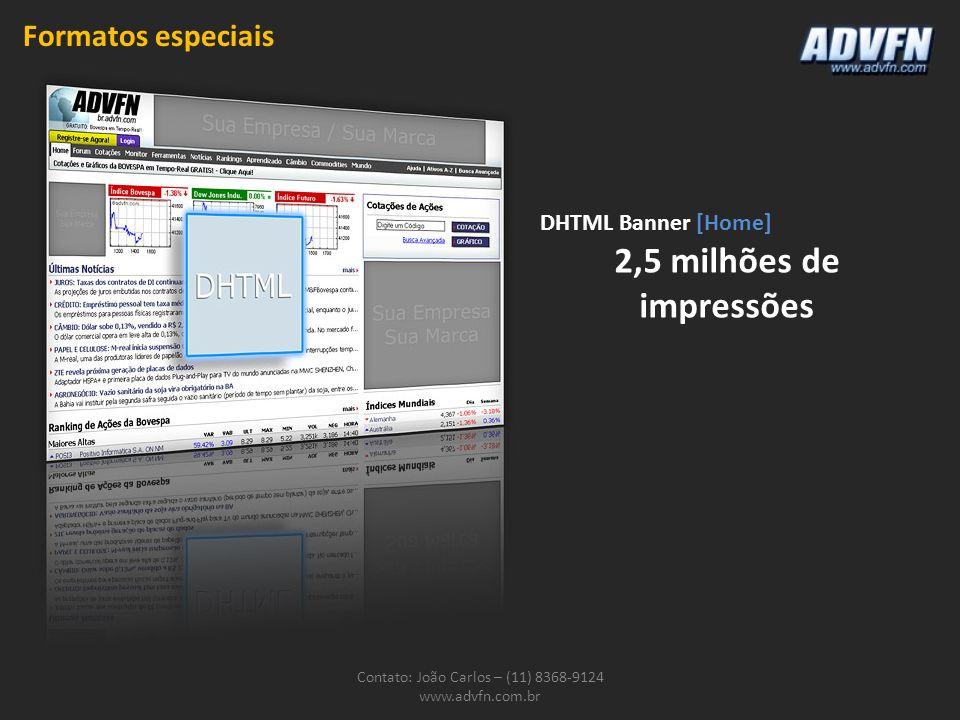 Contato: João Carlos – (11) 8368-9124 www.advfn.com.br DHTML Banner [Home] 2,5 milhões de impressões Formatos especiais