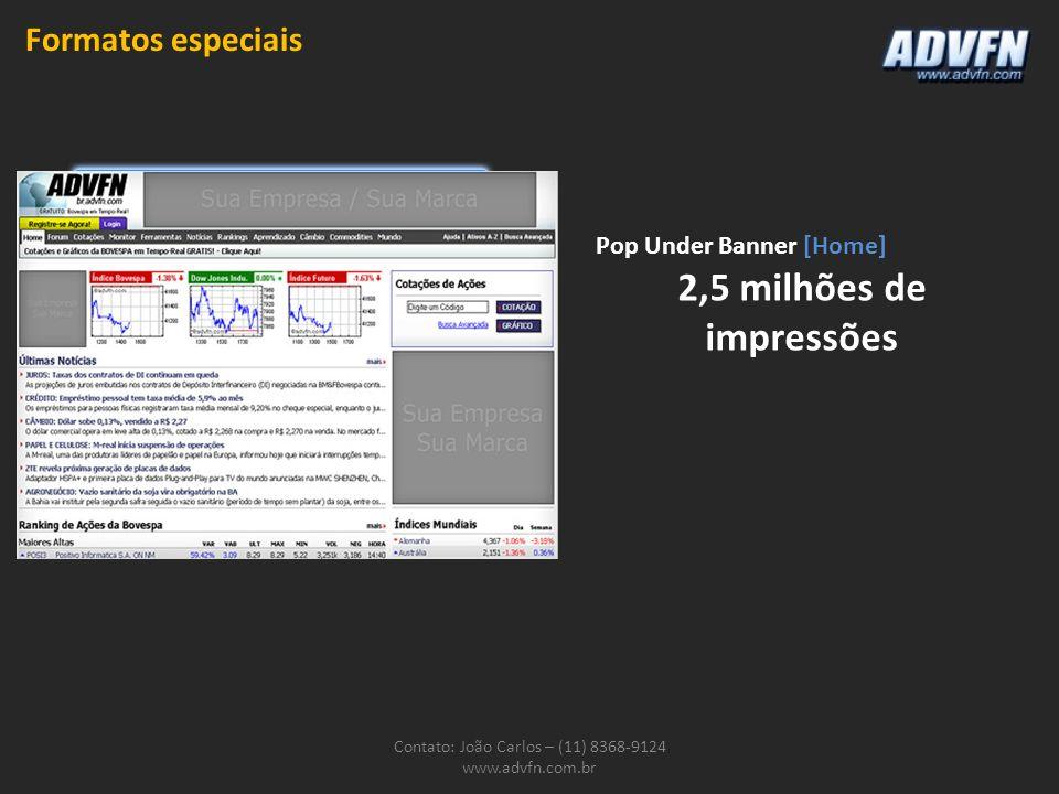 Contato: João Carlos – (11) 8368-9124 www.advfn.com.br Pop Under Banner [Home] 2,5 milhões de impressões Formatos especiais
